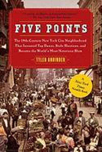 Five Points: The 19th Century New York City Neighborhood That Invented Tap Dance, Stole Elections, and Became the World's Most Noto