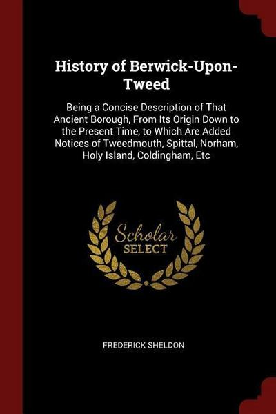 History of Berwick-Upon-Tweed: Being a Concise Description of That Ancient Borough, from Its Origin Down to the Present Time, to Which Are Added Noti