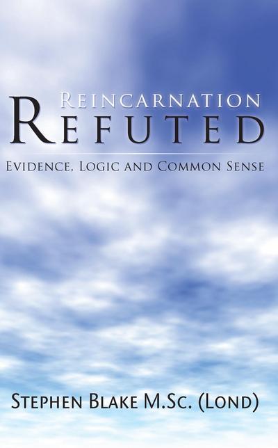 Reincarnation Refuted - Evidence, Logic and Common Sense