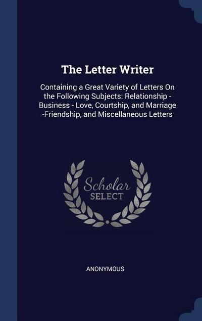 The Letter Writer: Containing a Great Variety of Letters on the Following Subjects: Relationship - Business - Love, Courtship, and Marria