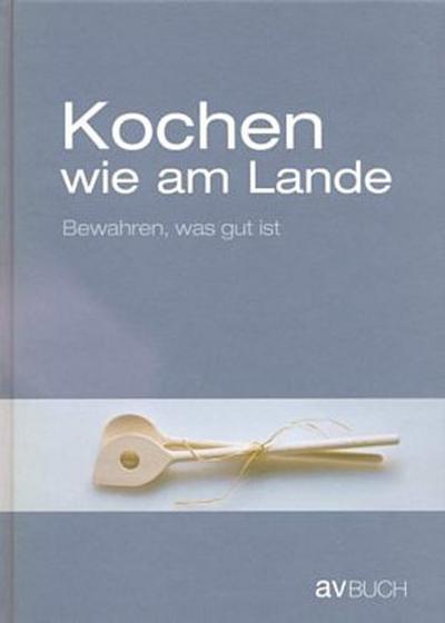 Kochen wie am Lande: Bewahren, was gut ist - AV Buch - Gebundene Ausgabe, Deutsch, , Bewahren, was gut ist, Bewahren, was gut ist