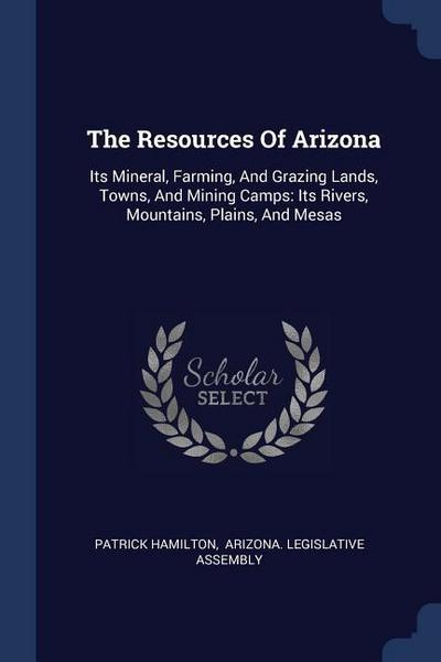 The Resources of Arizona: Its Mineral, Farming, and Grazing Lands, Towns, and Mining Camps: Its Rivers, Mountains, Plains, and Mesas