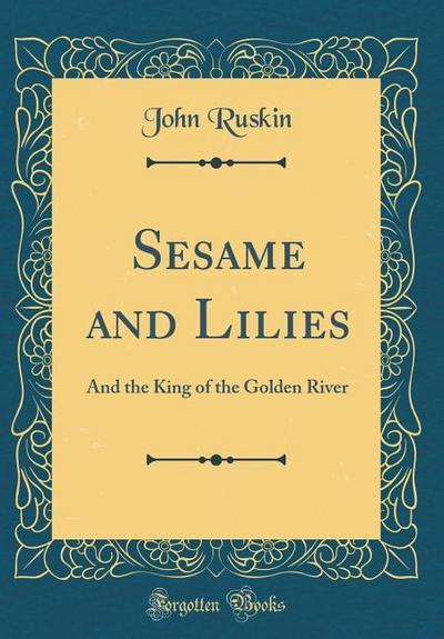 Sesame and Lilies: And the King of the Golden River (Classic Reprint)