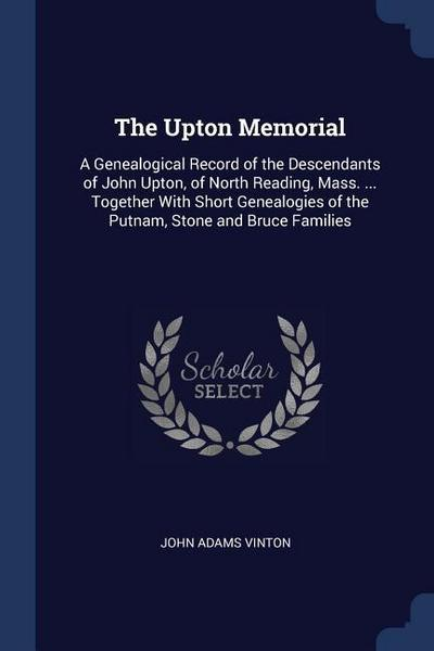 The Upton Memorial: A Genealogical Record of the Descendants of John Upton, of North Reading, Mass. ... Together with Short Genealogies of