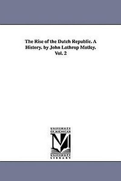 The Rise of the Dutch Republic. a History. by John Lothrop Motley. Vol. 2