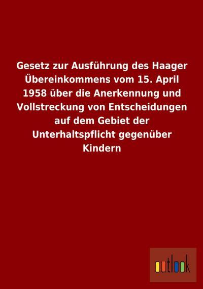 Gesetz zur Ausführung des Haager Übereinkommens vom 15. April 1958 über die Anerkennung und Vollstreckung von Entscheidungen auf dem Gebiet der Unterhaltspflicht gegenüber Kindern