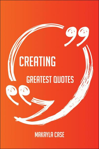 Creating Greatest Quotes - Quick, Short, Medium Or Long Quotes. Find The Perfect Creating Quotations For All Occasions - Spicing Up Letters, Speeches, And Everyday Conversations.