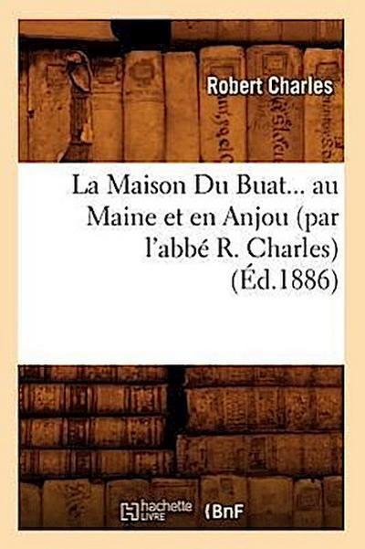 La Maison Du Buat... Au Maine Et En Anjou (Par l'Abbe R. Charles) (Ed.1886)