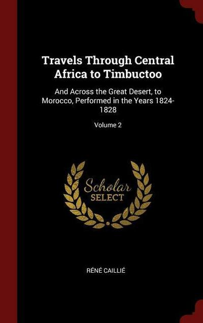Travels Through Central Africa to Timbuctoo: And Across the Great Desert, to Morocco, Performed in the Years 1824-1828; Volume 2