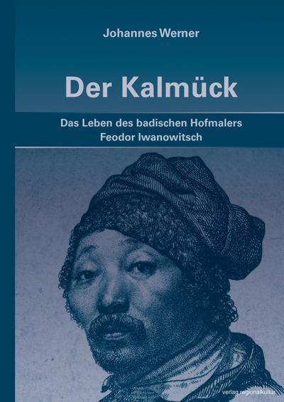 Der Kalmück: Das Leben des badischen Hofmalers Feodor Iwanowitsch