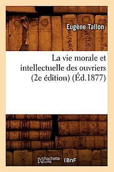 La Vie Morale Et Intellectuelle Des Ouvriers (2e Édition) (Éd.1877)
