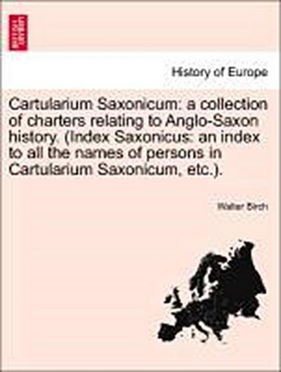 Cartularium Saxonicum: a collection of charters relating to Anglo-Saxon history. (Index Saxonicus: an index to all the names of persons in Cartularium Saxonicum, etc.). Vol. I