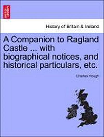 A Companion to Ragland Castle ... with biographical notices, and historical particulars, etc.