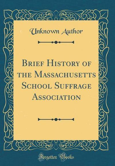 Brief History of the Massachusetts School Suffrage Association (Classic Reprint)