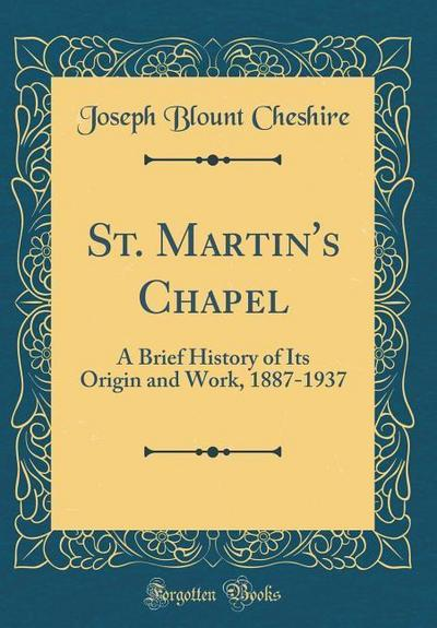 St. Martin's Chapel: A Brief History of Its Origin and Work, 1887-1937 (Classic Reprint)