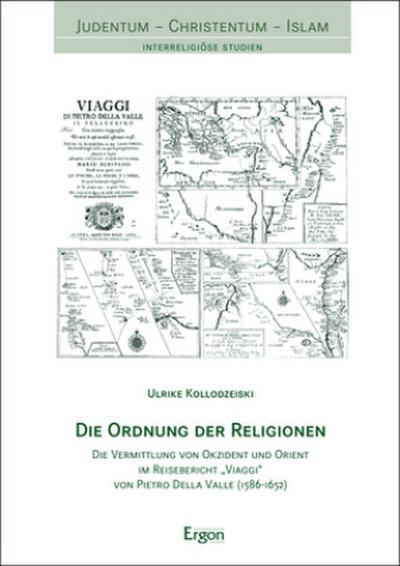 """Die Ordnung der Religionen: Die Vermittlung von Okzident und Orient im Reisebericht """"Viaggi"""" von Pietro Della Valle (1586–1652) (Judentum-christentum-islam: Interreligiose Studien, Band 18)"""