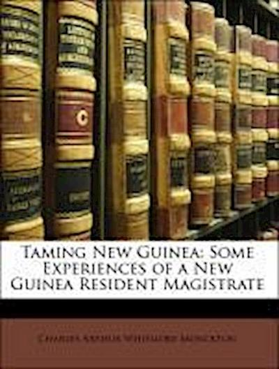 Taming New Guinea: Some Experiences of a New Guinea Resident Magistrate