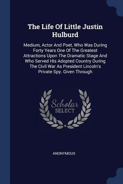 The Life of Little Justin Hulburd: Medium, Actor and Poet, Who Was During Forty Years One of the Greatest Attractions Upon the Dramatic Stage and Who