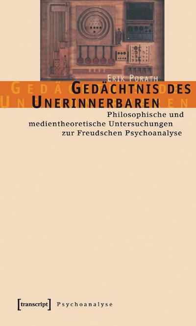 Gedächtnis des Unerinnerbaren: Philosophische und medientheoretische Untersuchungen zur Freudschen Psychoanalyse