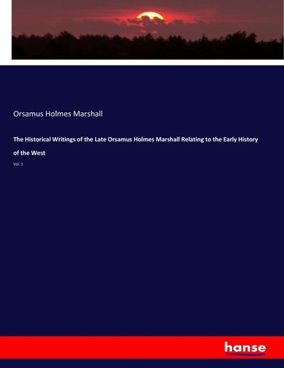 The Historical Writings of the Late Orsamus Holmes Marshall Relating to the Early History of the West