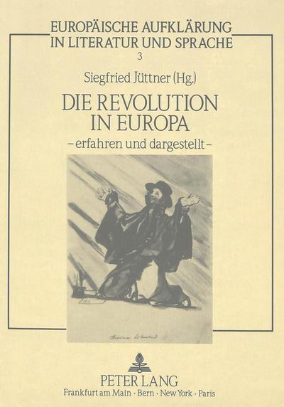 Die Revolution in Europa - erfahren und dargestellt -: Internationales Kolloquium an der Universität-GH-Duisburg vom 19. - 21. April 1989 (Europäische Aufklärung in Literatur und Sprache, Band 3)