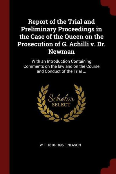 Report of the Trial and Preliminary Proceedings in the Case of the Queen on the Prosecution of G. Achilli V. Dr. Newman: With an Introduction Containi