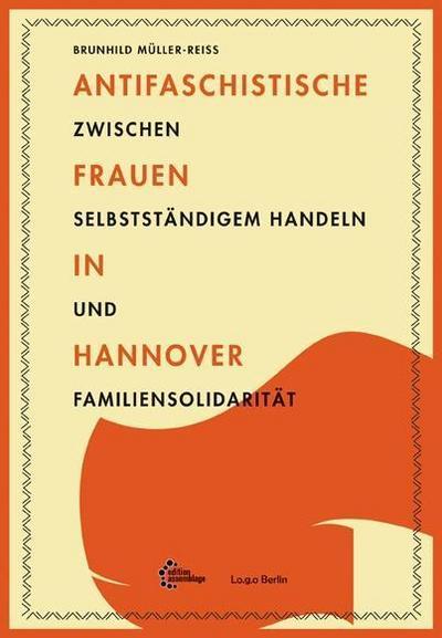 Antifaschistische Frauen in Hannover: Zwischen selbstständigem Handeln und Familiensolidarität (Lo.g.o / Lokale Geschichte sichtbar machen.)