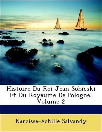 Histoire Du Roi Jean Sobieski Et Du Royaume De Pologne, Volume 2