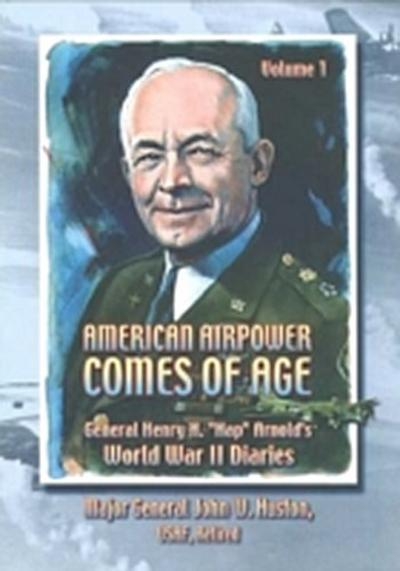 American Airpower Comes Of Age-General Henry H. &quote;Hap&quote; Arnold's World War II Diaries Vol. I [Illustrated Edition]