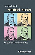 Friedrich Hecker: Revolutionär und Demokrat (Mensch - Zeit - Geschichte)