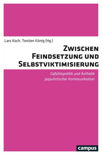 Zwischen Feindsetzung und Selbstviktimisierung: Gefühlspolitik und Ästhetik populistischer Kommunikation