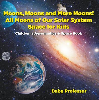 Moons, Moons and More Moons! All Moons of our Solar System - Space for Kids - Children's Aeronautics & Space Book