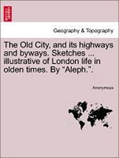 The Old City, and its highways and byways. Sketches ... illustrative of London life in olden times. By 'Aleph.'.