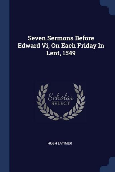 Seven Sermons Before Edward VI, on Each Friday in Lent, 1549