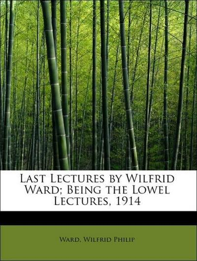 Last Lectures by Wilfrid Ward; Being the Lowel Lectures, 1914