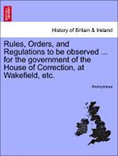 Rules, Orders, and Regulations to be observed ... for the government of the House of Correction, at Wakefield, etc.