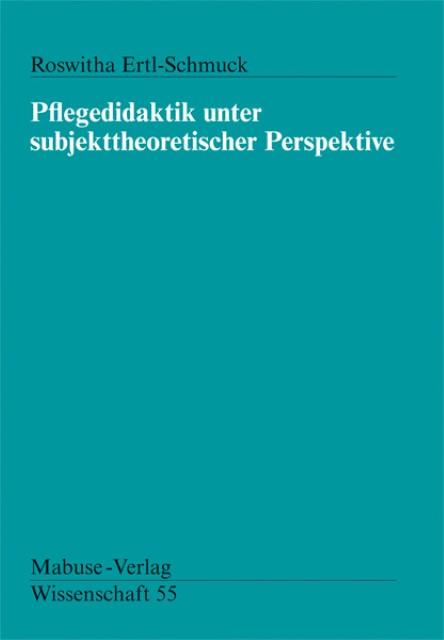 Pflegedidaktik unter subjekttheoretischer Perspektive Roswitha Ertl-Schmück