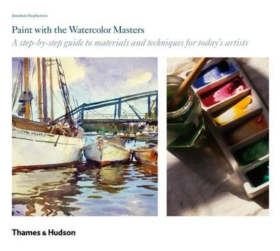 Paint with the Watercolor Masters: A Step-By-Step Guide to Materials and Techniques for Today's Artists