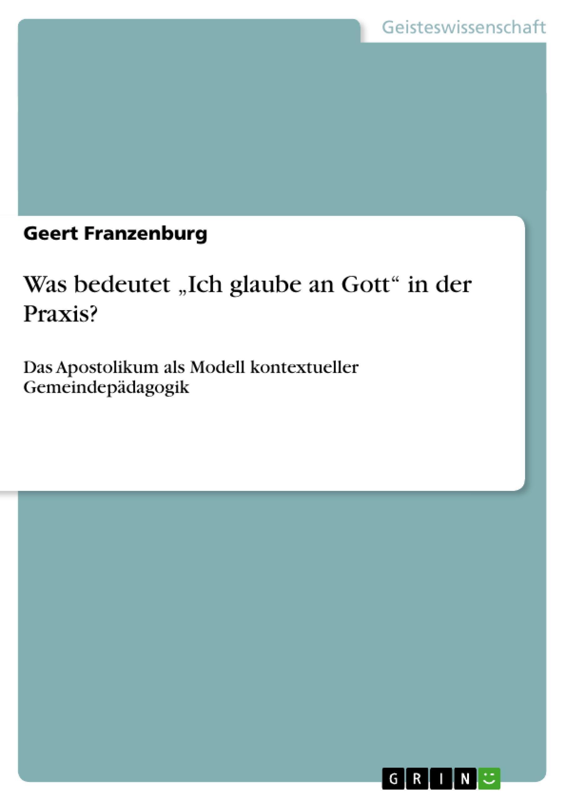"""Was bedeutet """"""""Ich glaube an Gott"""""""" in der Praxis? Geert Franzenburg"""