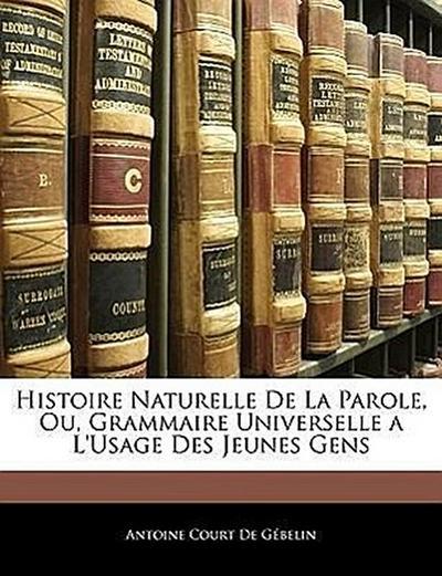 Histoire Naturelle De La Parole, Ou, Grammaire Universelle a L'usage Des Jeunes Gens