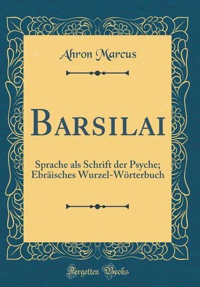 Barsilai: Sprache ALS Schrift Der Psyche; Ebräisches Wurzel-Wörterbuch (Classic Reprint)