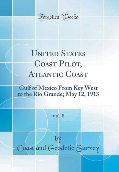 United States Coast Pilot, Atlantic Coast, Vol. 8: Gulf of Mexico from Key West to the Rio Grande; May 12, 1913 (Classic Reprint)