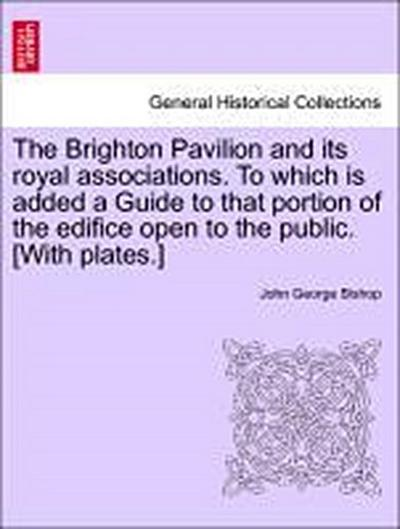 The Brighton Pavilion and its royal associations. To which is added a Guide to that portion of the edifice open to the public. [With plates.]