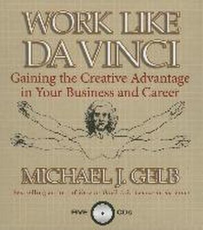 Work Like Da Vinci: Gaining the Creative Advantage in Your Business and Career