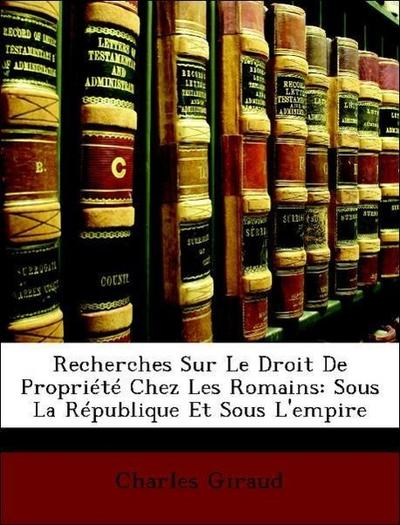 Recherches Sur Le Droit De Propriété Chez Les Romains: Sous La République Et Sous L'empire