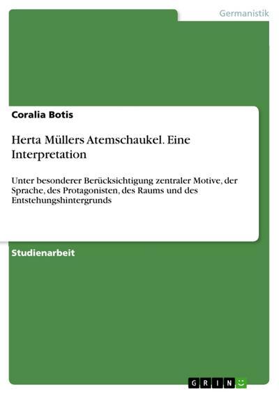 Herta Müllers Atemschaukel. Eine Interpretation: Unter besonderer Berücksichtigung zentraler Motive, der Sprache, des Protagonisten, des Raums und des Entstehungshintergrunds