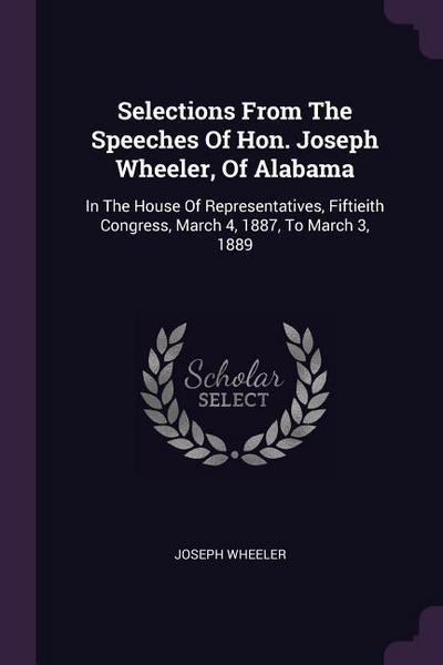 Selections from the Speeches of Hon. Joseph Wheeler, of Alabama: In the House of Representatives, Fiftieith Congress, March 4, 1887, to March 3, 1889