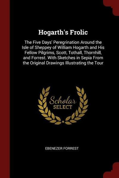 Hogarth's Frolic: The Five Days' Peregrination Around the Isle of Sheppey of William Hogarth and His Fellow Pilgrims, Scott, Tothall, Th
