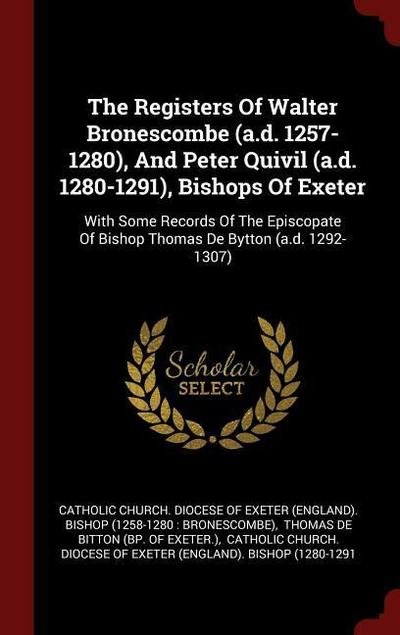 The Registers of Walter Bronescombe (A.D. 1257-1280), and Peter Quivil (A.D. 1280-1291), Bishops of Exeter: With Some Records of the Episcopate of Bis