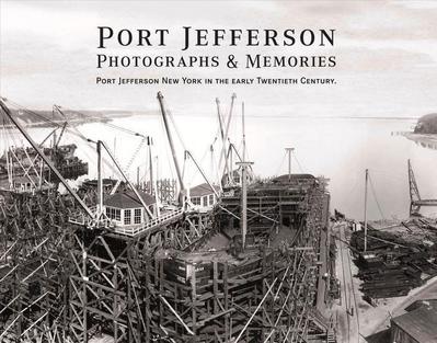 Port Jefferson Photographs and Memories: Port Jefferson New York in the Early Twentieth Century.